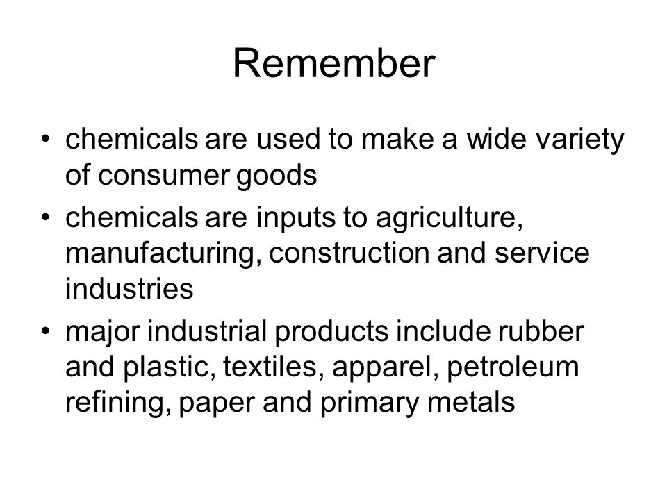 Remember chemicals are used to make a wide variety of consumer goods chemicals are inputs to agriculture, manufacturing, construction and service industries major industrial products include rubber and plastic, textiles, apparel, petroleum refining, paper and primary metals
