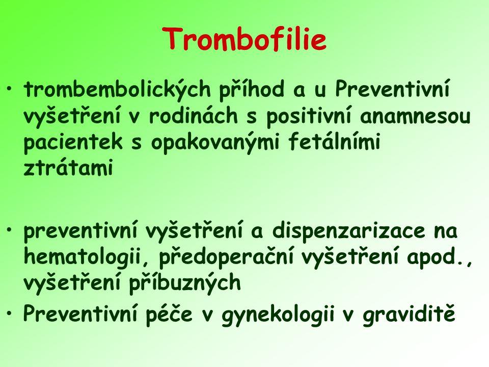 Trombofilie trombembolických příhod a u Preventivní vyšetření v rodinách s positivní anamnesou pacientek s opakovanými fetálními ztrátami preventivní vyšetření a dispenzarizace na hematologii, předoperační vyšetření apod., vyšetření příbuzných Preventivní péče v gynekologii v graviditě