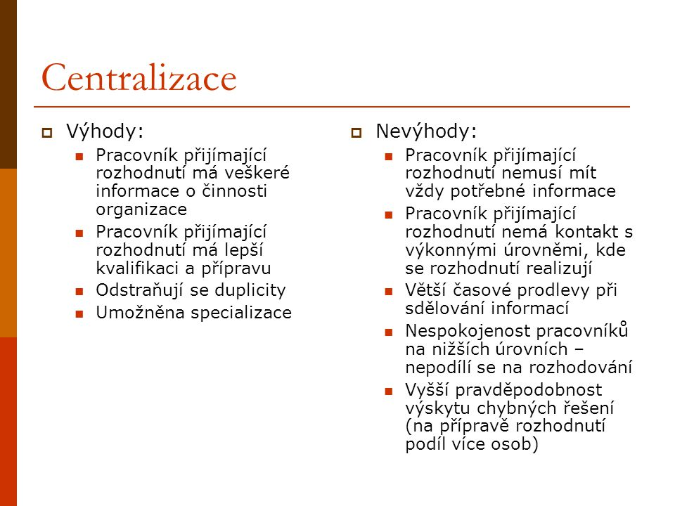 Centralizace  Výhody: Pracovník přijímající rozhodnutí má veškeré informace o činnosti organizace Pracovník přijímající rozhodnutí má lepší kvalifika