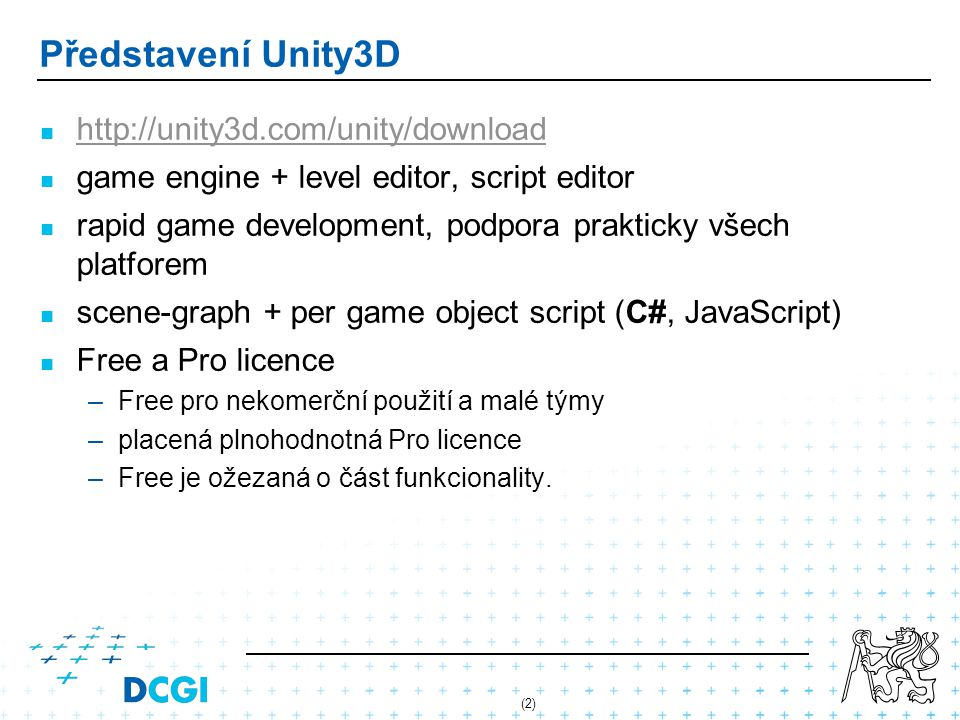 (2) Představení Unity3D http://unity3d.com/unity/download game engine + level editor, script editor rapid game development, podpora prakticky všech pl