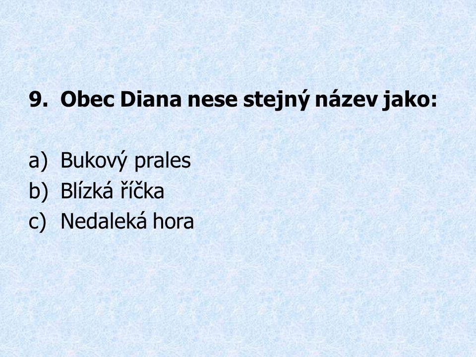 9.Obec Diana nese stejný název jako: a)Bukový prales b)Blízká říčka c)Nedaleká hora