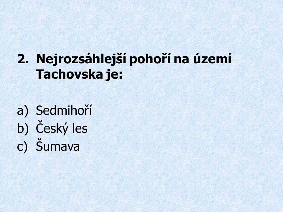 2.Nejrozsáhlejší pohoří na území Tachovska je: a)Sedmihoří b)Český les c)Šumava