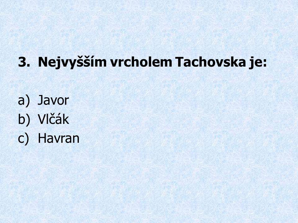 3.Nejvyšším vrcholem Tachovska je: a)Javor b)Vlčák c)Havran