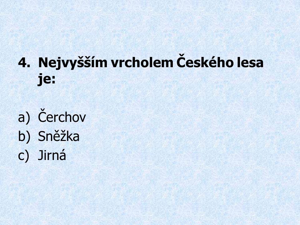 4.Nejvyšším vrcholem Českého lesa je: a)Čerchov b)Sněžka c)Jirná