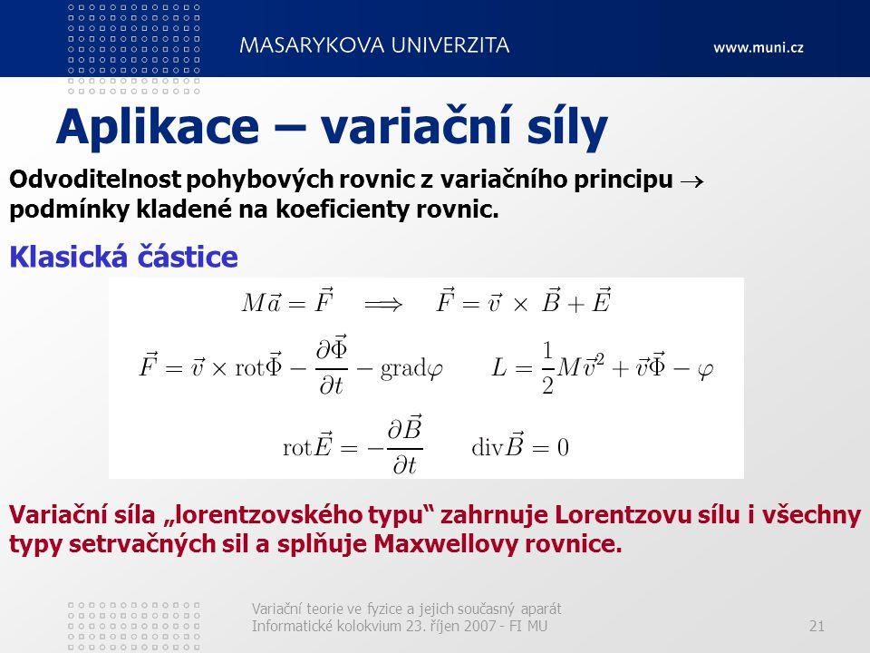 Variační teorie ve fyzice a jejich současný aparát Informatické kolokvium 23. říjen 2007 - FI MU21 Aplikace – variační síly Odvoditelnost pohybových r