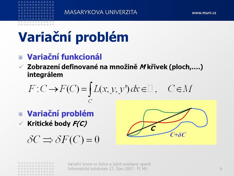 7 Variační princip ve fyzice Variační princip klasické mechaniky Skutečnými trajektoriemi částic nebo jejich soustav jsou ty, podél nichž nabývá jistý integrál (variační funkcionál) zvaný akce stacionární hodnoty.