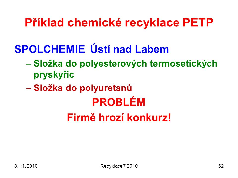 Příklad chemické recyklace PETP SPOLCHEMIE Ústí nad Labem –Složka do polyesterových termosetických pryskyřic –Složka do polyuretanů PROBLÉM Firmě hroz
