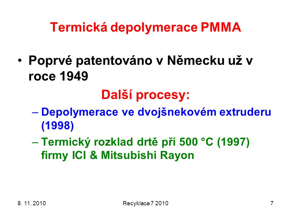 Termická depolymerace PMMA Poprvé patentováno v Německu už v roce 1949 Další procesy: –Depolymerace ve dvojšnekovém extruderu (1998) –Termický rozklad