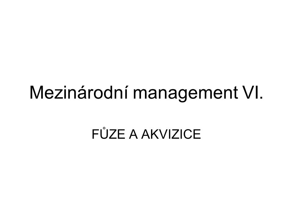 Mezinárodní management VI. FŮZE A AKVIZICE