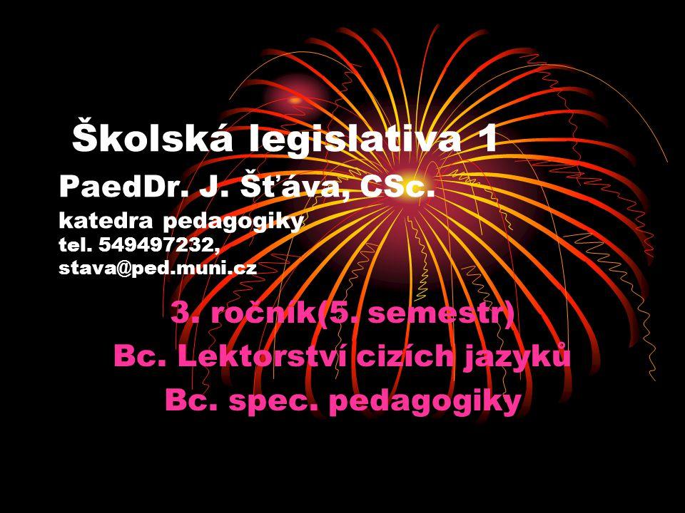 Školská legislativa 1 PaedDr. J. Šťáva, CSc. katedra pedagogiky tel. 549497232, stava@ped.muni.cz 3. ročník(5. semestr) Bc. Lektorství cizích jazyků B