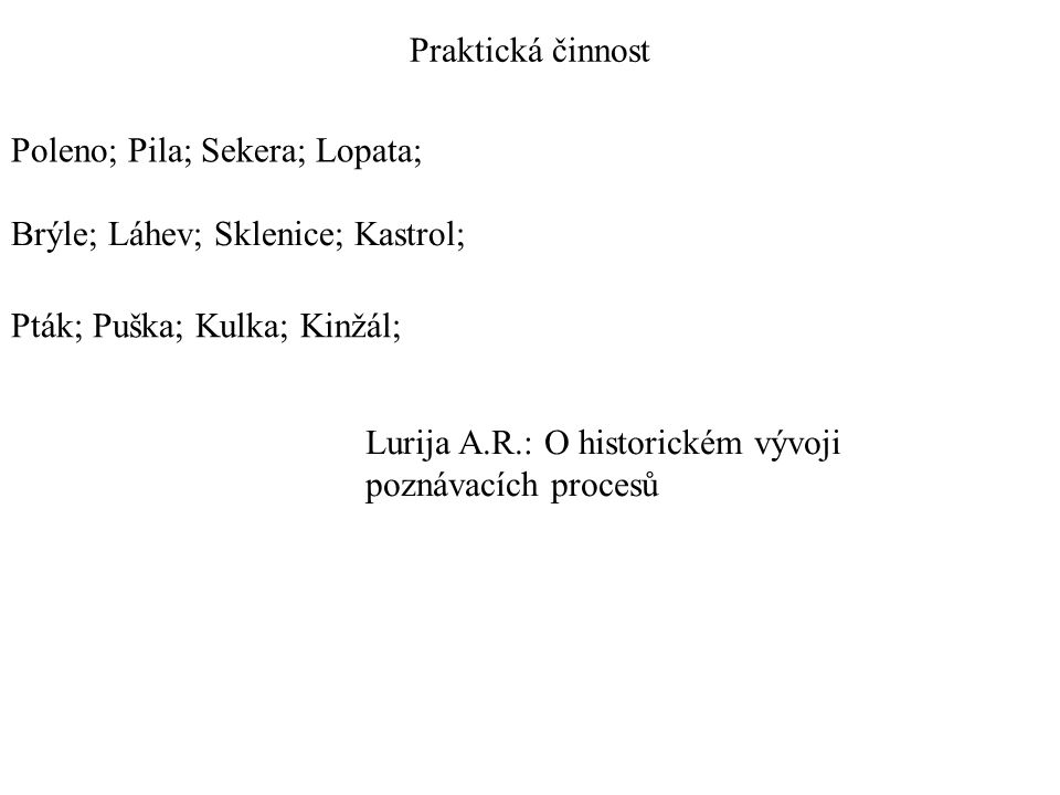 Praktická činnost Poleno; Pila; Sekera; Lopata; Brýle; Láhev; Sklenice; Kastrol; Pták; Puška; Kulka; Kinžál; Lurija A.R.: O historickém vývoji poznávacích procesů