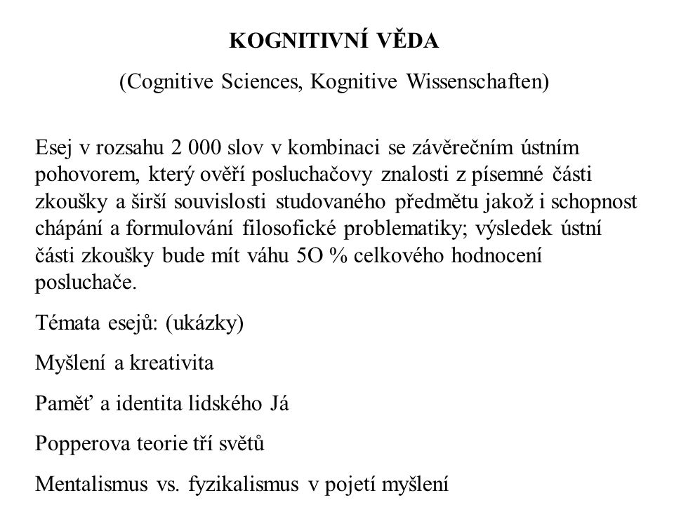 KOGNITIVNÍ VĚDA (Cognitive Sciences, Kognitive Wissenschaften) Esej v rozsahu 2 000 slov v kombinaci se závěrečním ústním pohovorem, který ověří posluchačovy znalosti z písemné části zkoušky a širší souvislosti studovaného předmětu jakož i schopnost chápání a formulování filosofické problematiky; výsledek ústní části zkoušky bude mít váhu 5O % celkového hodnocení posluchače.