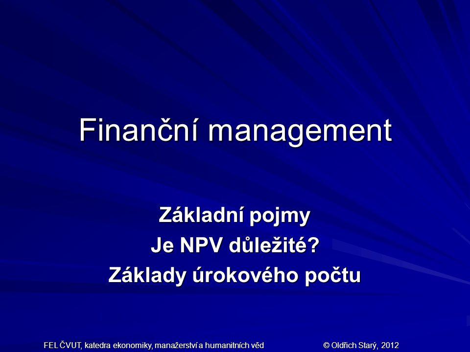 FEL ČVUT, katedra ekonomiky, manažerství a humanitních věd © Oldřich Starý, 2012 Finanční management Základní pojmy Je NPV důležité? Základy úrokového