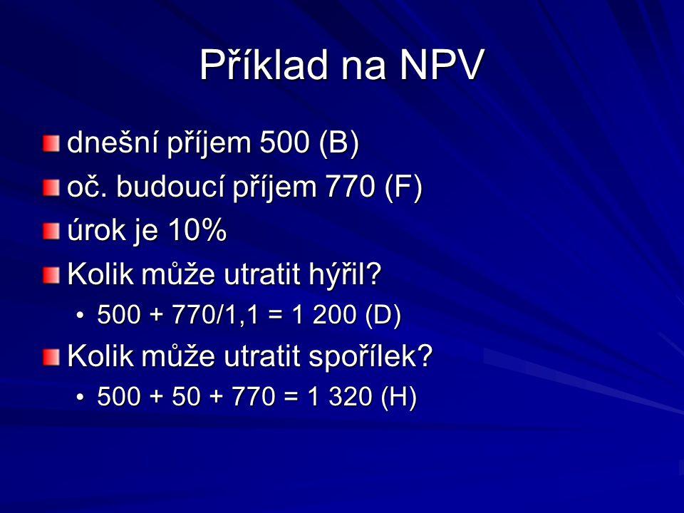Příklad na NPV dnešní příjem 500 (B) oč. budoucí příjem 770 (F) úrok je 10% Kolik může utratit hýřil? 500 + 770/1,1 = 1 200 (D) 500 + 770/1,1 = 1 200