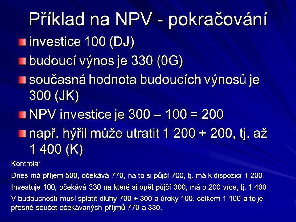 Příklad na NPV - pokračování investice 100 (DJ) budoucí výnos je 330 (0G) současná hodnota budoucích výnosů je 300 (JK) NPV investice je 300 – 100 = 200 např.