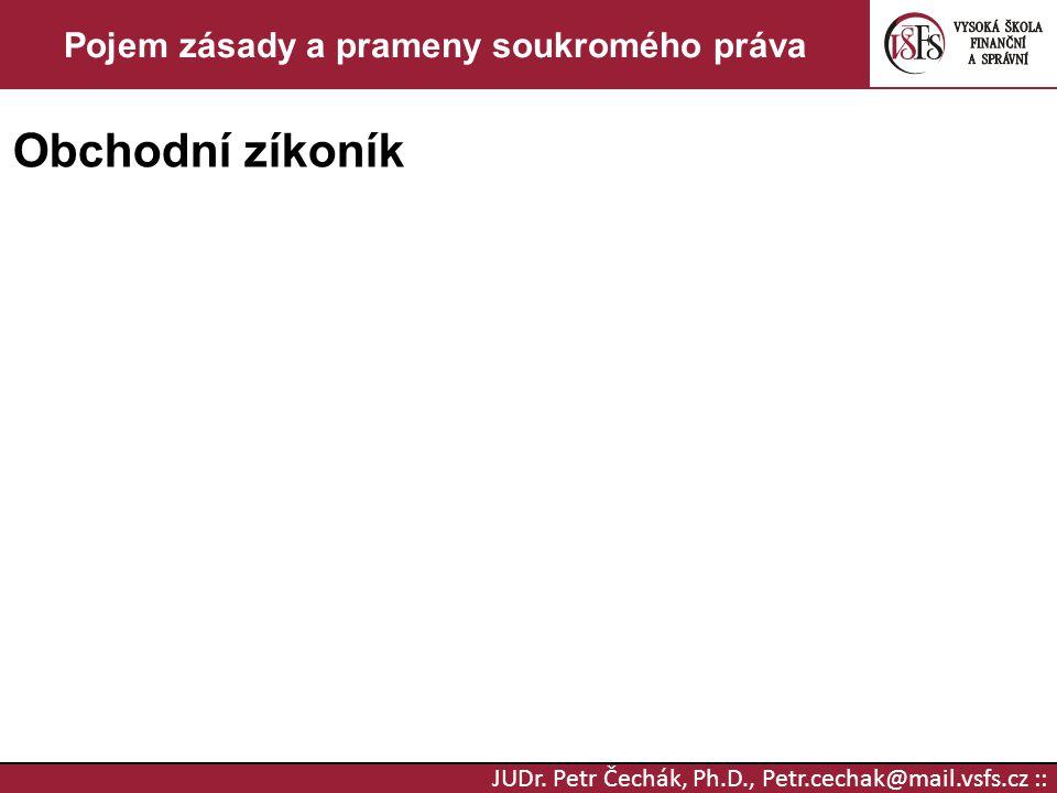 JUDr. Petr Čechák, Ph.D., Petr.cechak@mail.vsfs.cz :: Pojem zásady a prameny soukromého práva Obchodní zíkoník