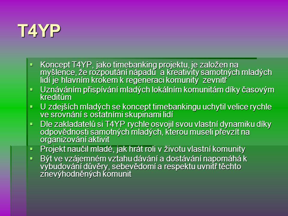 T4YP  Koncept T4YP, jako timebanking projektu, je založen na myšlence, že rozpoutání nápadů a kreativity samotných mladých lidí je hlavním krokem k regeneraci komunity zevnitř  Uznáváním přispívání mladých lokálním komunitám díky časovým kreditům  U zdejších mladých se koncept timebankingu uchytil velice rychle ve srovnání s ostatními skupinami lidí  Dle zakladatelů si T4YP rychle osvojil svou vlastní dynamiku díky odpovědnosti samotných mladých, kterou museli převzít na organizování aktivit  Projekt naučil mladé, jak hrát roli v životu vlastní komunity  Být ve vzájemném vztahu dávání a dostávání napomáhá k vybudování důvěry, sebevědomí a respektu uvnitř těchto znevýhodněných komunit