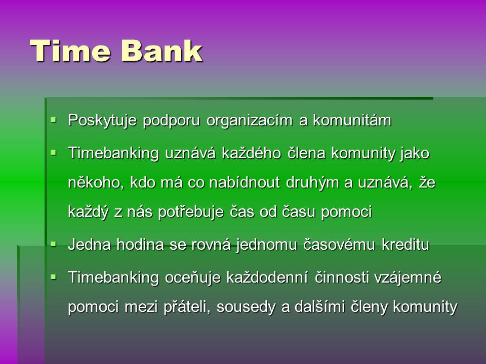 Time Bank  Poskytuje podporu organizacím a komunitám  Timebanking uznává každého člena komunity jako někoho, kdo má co nabídnout druhým a uznává, že každý z nás potřebuje čas od času pomoci  Jedna hodina se rovná jednomu časovému kreditu  Timebanking oceňuje každodenní činnosti vzájemné pomoci mezi přáteli, sousedy a dalšími členy komunity
