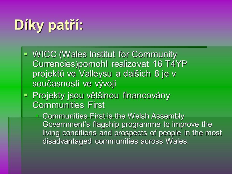 Díky patří:  WICC (Wales Institut for Community Currencies)pomohl realizovat 16 T4YP projektů ve Valleysu a dalších 8 je v současnosti ve vývoji  Projekty jsou většinou financovány Communities First  Communities First is the Welsh Assembly Government's flagship programme to improve the living conditions and prospects of people in the most disadvantaged communities across Wales.