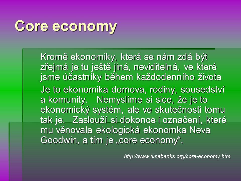 Core economy Kromě ekonomiky, která se nám zdá být zřejmá je tu ještě jiná, neviditelná, ve které jsme účastníky během každodenního života Je to ekonomika domova, rodiny, sousedství a komunity.