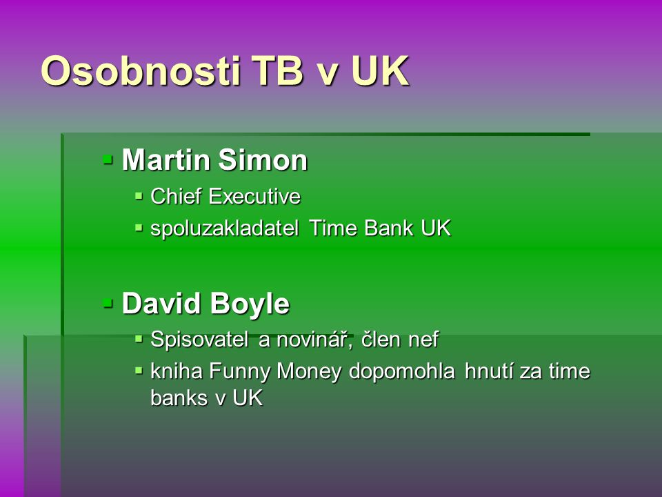 Osobnosti TB v UK  Martin Simon  Chief Executive  spoluzakladatel Time Bank UK  David Boyle  Spisovatel a novinář, člen nef  kniha Funny Money dopomohla hnutí za time banks v UK