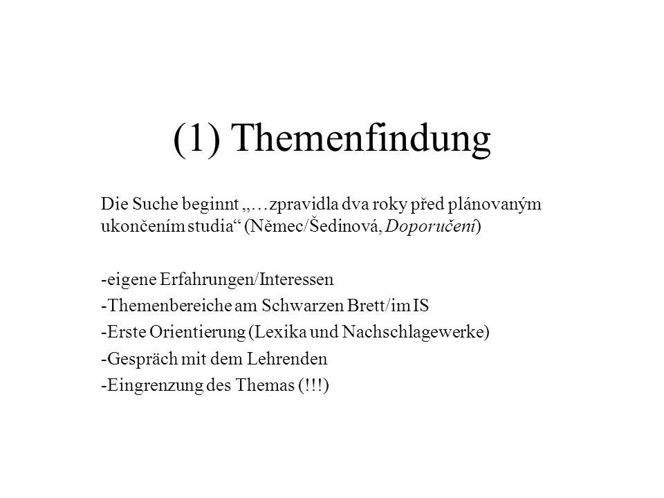 """(1) Themenfindung Die Suche beginnt """"…zpravidla dva roky před plánovaným ukončením studia (Němec/Šedinová, Doporučení) -eigene Erfahrungen/Interessen -Themenbereiche am Schwarzen Brett/im IS -Erste Orientierung (Lexika und Nachschlagewerke) -Gespräch mit dem Lehrenden -Eingrenzung des Themas (!!!)"""