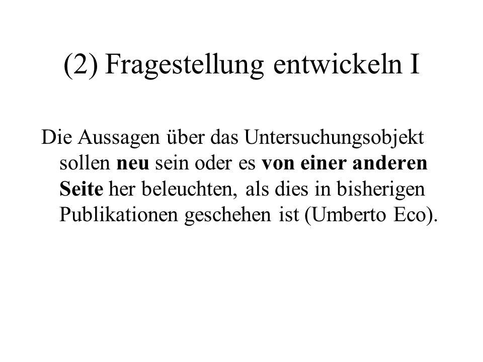 (2) Fragestellung entwickeln I Die Aussagen über das Untersuchungsobjekt sollen neu sein oder es von einer anderen Seite her beleuchten, als dies in bisherigen Publikationen geschehen ist (Umberto Eco).