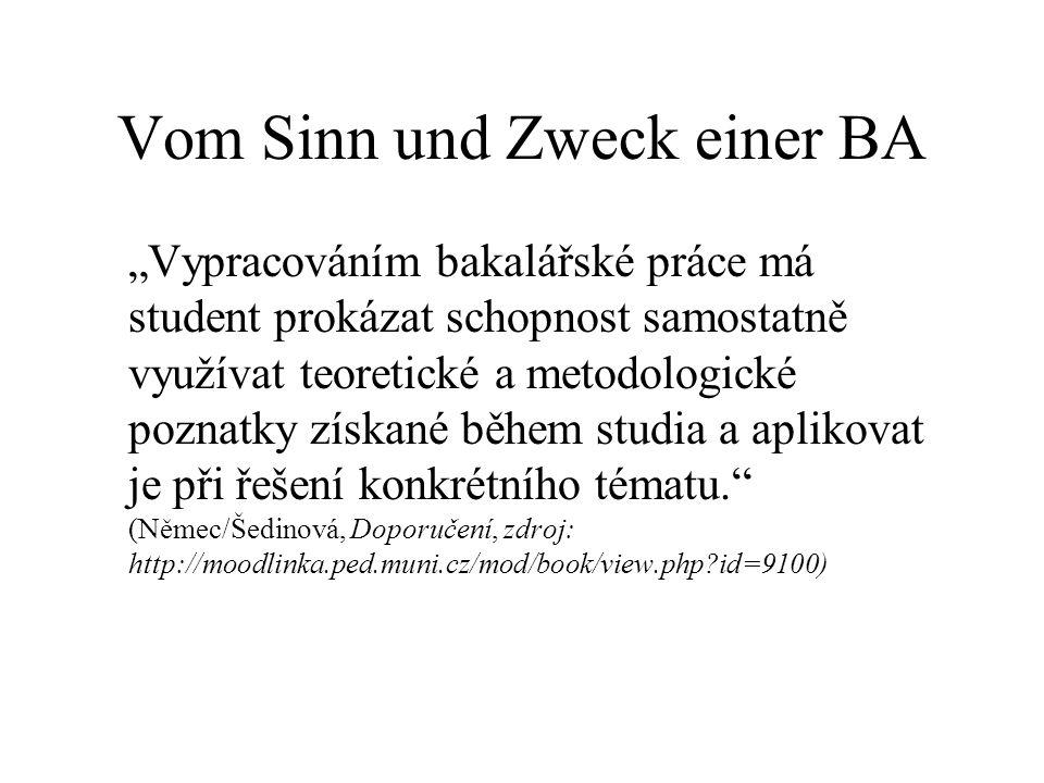 """Vom Sinn und Zweck einer BA """"Vypracováním bakalářské práce má student prokázat schopnost samostatně využívat teoretické a metodologické poznatky získané během studia a aplikovat je při řešení konkrétního tématu. (Němec/Šedinová, Doporučení, zdroj: http://moodlinka.ped.muni.cz/mod/book/view.php id=9100)"""