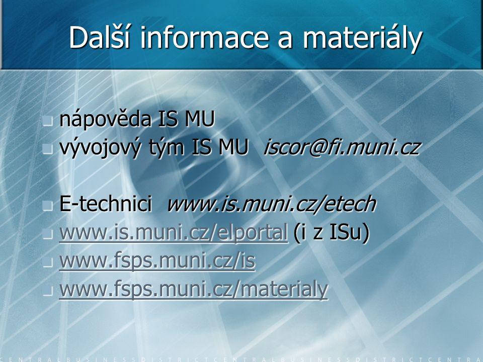 Další informace a materiály nápověda IS MU nápověda IS MU vývojový tým IS MU iscor@fi.muni.cz vývojový tým IS MU iscor@fi.muni.cz E-technici www.is.muni.cz/etech E-technici www.is.muni.cz/etech www.is.muni.cz/elportal (i z ISu) www.is.muni.cz/elportal (i z ISu) www.is.muni.cz/elportal www.fsps.muni.cz/is www.fsps.muni.cz/is www.fsps.muni.cz/is www.fsps.muni.cz/materialy www.fsps.muni.cz/materialy www.fsps.muni.cz/materialy