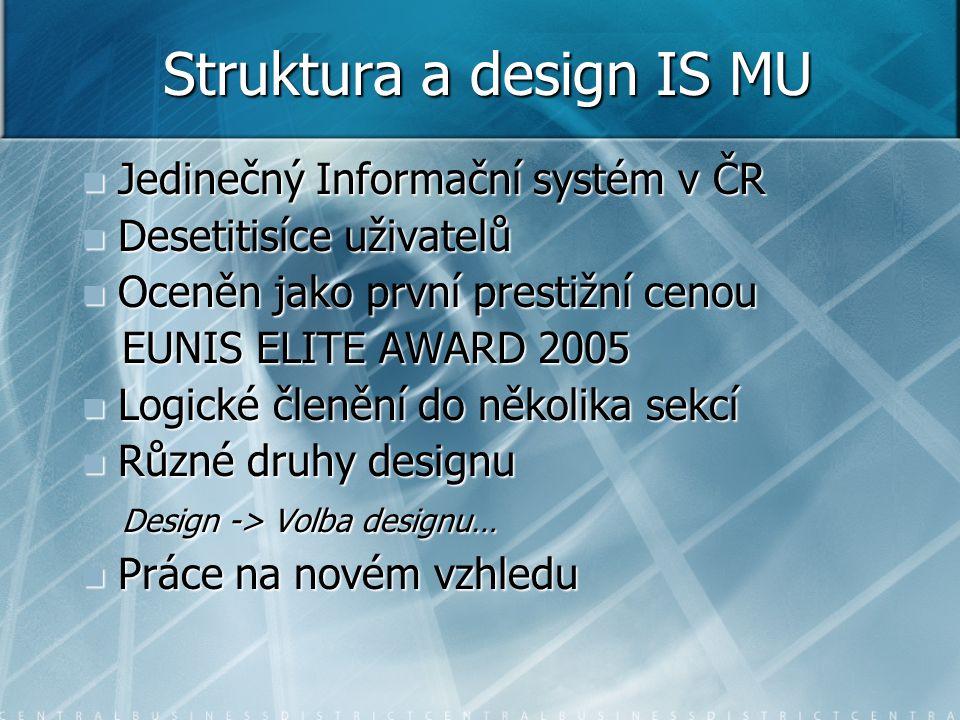Struktura a design IS MU Jedinečný Informační systém v ČR Jedinečný Informační systém v ČR Desetitisíce uživatelů Desetitisíce uživatelů Oceněn jako první prestižní cenou Oceněn jako první prestižní cenou EUNIS ELITE AWARD 2005 EUNIS ELITE AWARD 2005 Logické členění do několika sekcí Logické členění do několika sekcí Různé druhy designu Různé druhy designu Design -> Volba designu… Design -> Volba designu… Práce na novém vzhledu Práce na novém vzhledu