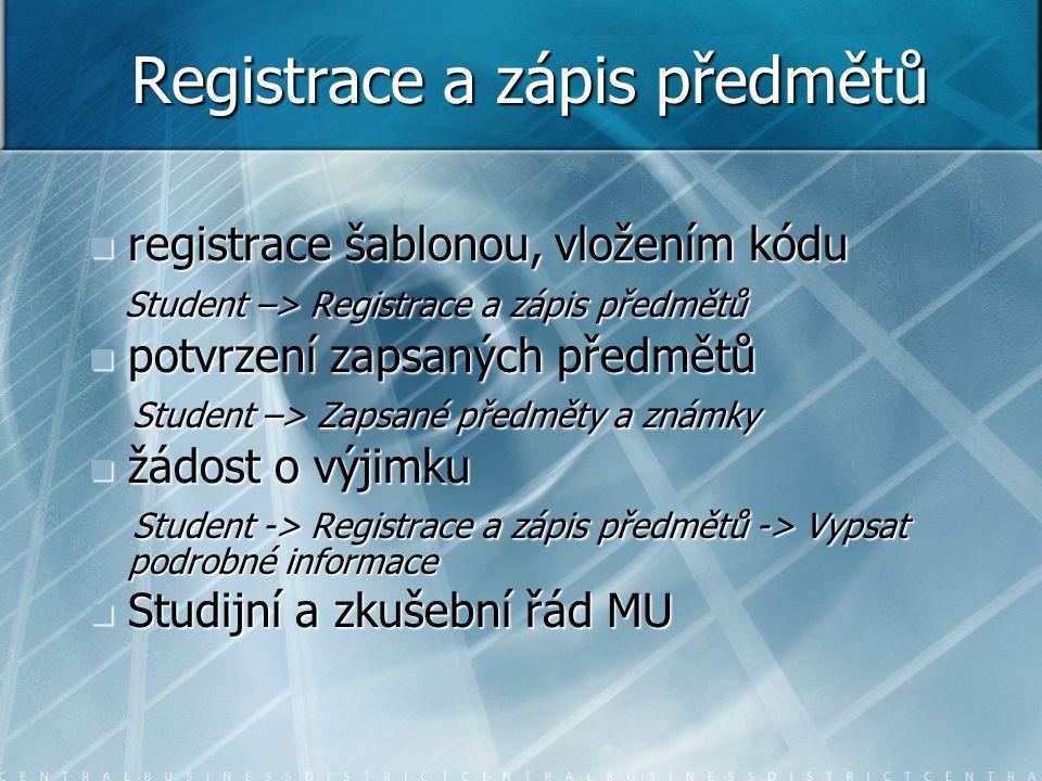 Registrace a zápis předmětů registrace šablonou, vložením kódu registrace šablonou, vložením kódu Student –> Registrace a zápis předmětů Student –> Registrace a zápis předmětů potvrzení zapsaných předmětů potvrzení zapsaných předmětů Student –> Zapsané předměty a známky Student –> Zapsané předměty a známky žádost o výjimku žádost o výjimku Student -> Registrace a zápis předmětů -> Vypsat podrobné informace Student -> Registrace a zápis předmětů -> Vypsat podrobné informace Studijní a zkušební řád MU Studijní a zkušební řád MU