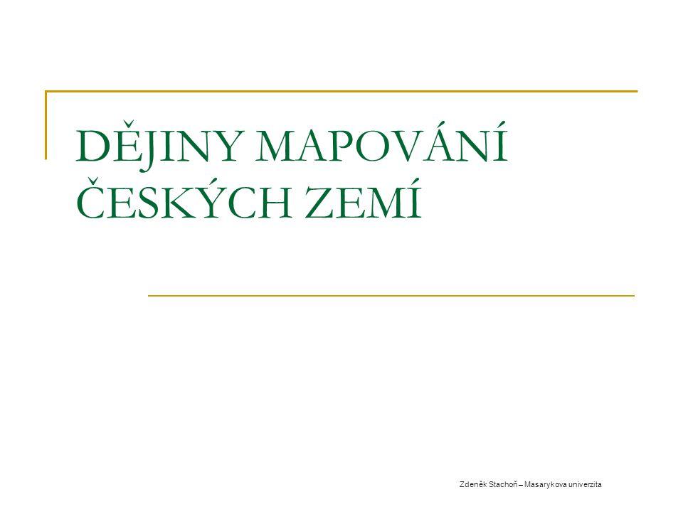 DĚJINY MAPOVÁNÍ ČESKÝCH ZEMÍ Zdeněk Stachoň – Masarykova univerzita