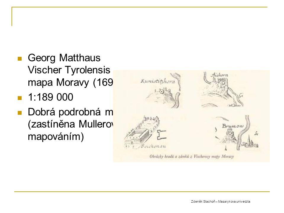 Georg Matthaus Vischer Tyrolensis - mapa Moravy (1692) 1:189 000 Dobrá podrobná mapa (zastíněna Mullerovým mapováním) Zdeněk Stachoň – Masarykova univ