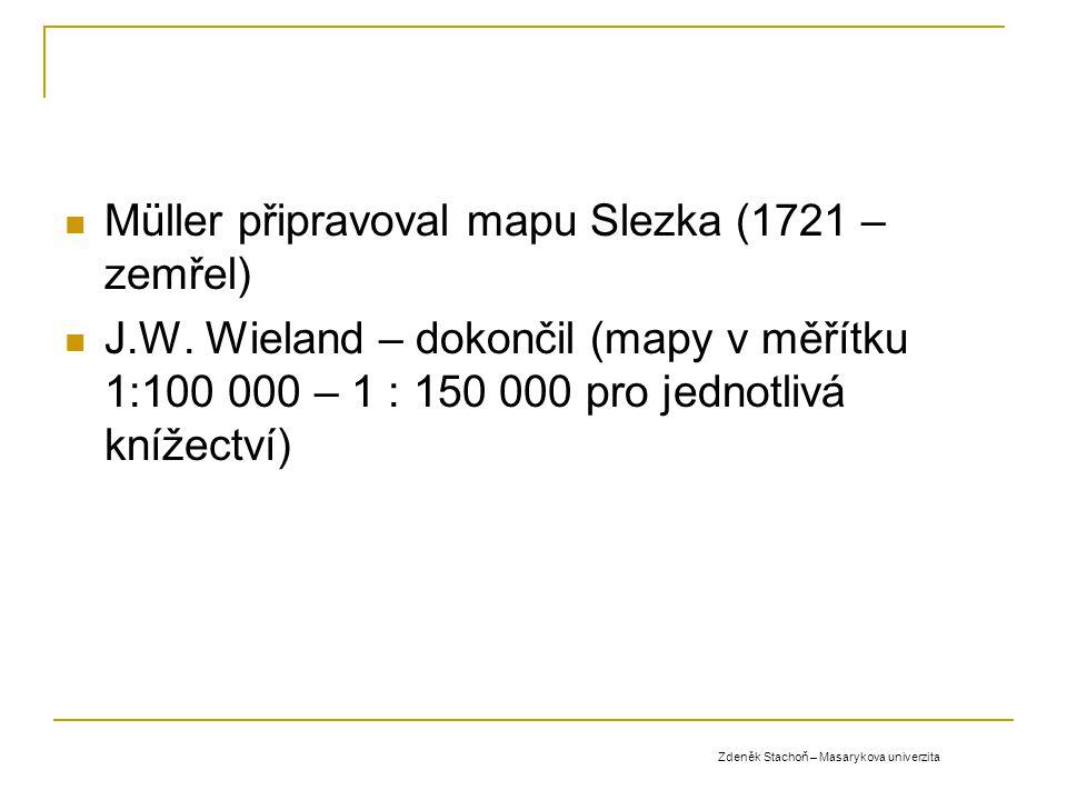 Müller připravoval mapu Slezka (1721 – zemřel) J.W. Wieland – dokončil (mapy v měřítku 1:100 000 – 1 : 150 000 pro jednotlivá knížectví) Zdeněk Stacho