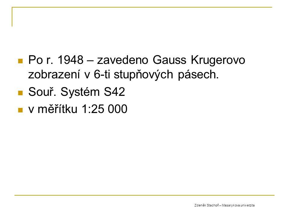 Po r. 1948 – zavedeno Gauss Krugerovo zobrazení v 6-ti stupňových pásech. Souř. Systém S42 v měřítku 1:25 000 Zdeněk Stachoň – Masarykova univerzita