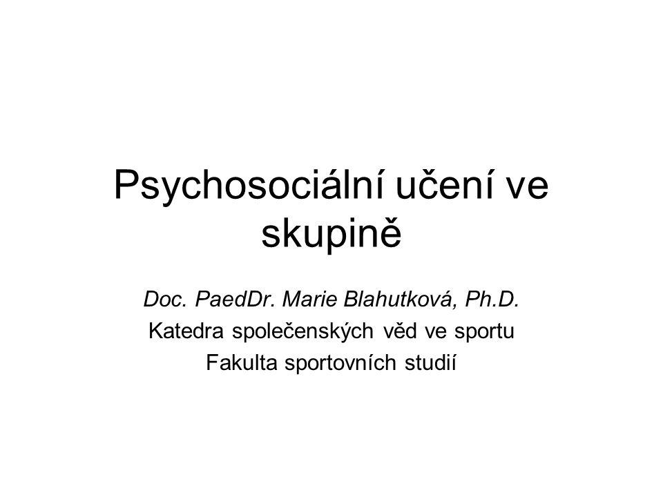 Psychosociální učení ve skupině Doc. PaedDr. Marie Blahutková, Ph.D. Katedra společenských věd ve sportu Fakulta sportovních studií