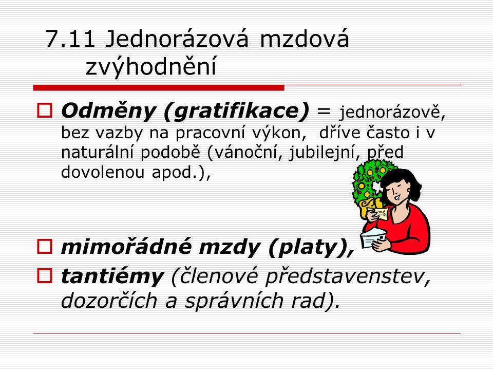 7.11 Jednorázová mzdová zvýhodnění  Odměny (gratifikace) = jednorázově, bez vazby na pracovní výkon, dříve často i v naturální podobě (vánoční, jubil