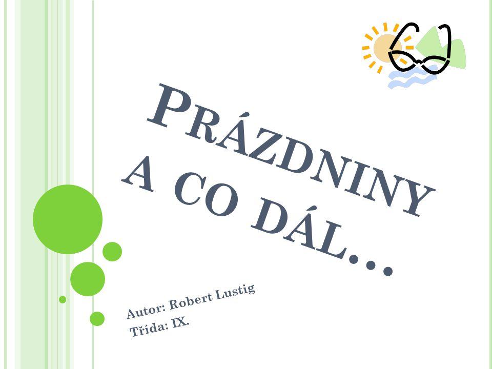 P RÁZDNINY A CO DÁL … Autor: Robert Lustig Třída: IX.