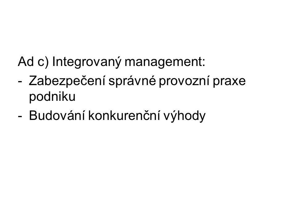 Ad c) Integrovaný management: -Zabezpečení správné provozní praxe podniku -Budování konkurenční výhody