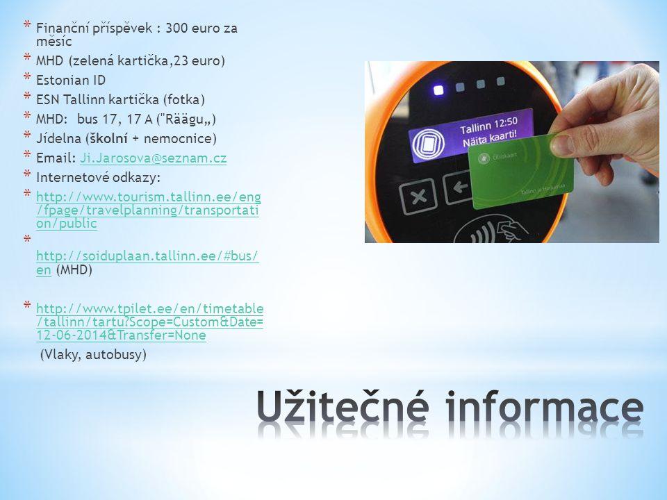 """* Finanční příspěvek : 300 euro za měsíc * MHD (zelená kartička,23 euro) * Estonian ID * ESN Tallinn kartička (fotka) * MHD: bus 17, 17 A ( Räägu"""") * Jídelna (školní + nemocnice) * Email: Ji.Jarosova@seznam.czJi.Jarosova@seznam.cz * Internetové odkazy: * http://www.tourism.tallinn.ee/eng /fpage/travelplanning/transportati on/public http://www.tourism.tallinn.ee/eng /fpage/travelplanning/transportati on/public * http://soiduplaan.tallinn.ee/#bus/ en (MHD) http://soiduplaan.tallinn.ee/#bus/ en * http://www.tpilet.ee/en/timetable /tallinn/tartu?Scope=Custom&Date= 12-06-2014&Transfer=None http://www.tpilet.ee/en/timetable /tallinn/tartu?Scope=Custom&Date= 12-06-2014&Transfer=None (Vlaky, autobusy)"""