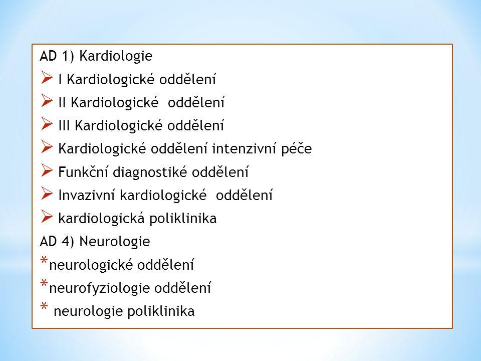 AD 1) Kardiologie  I Kardiologické oddělení  II Kardiologické oddělení  III Kardiologické oddělení  Kardiologické oddělení intenzivní péče  Funkční diagnostiké oddělení  Invazivní kardiologické oddělení  kardiologická poliklinika AD 4) Neurologie * neurologické oddělení * neurofyziologie oddělení * neurologie poliklinika