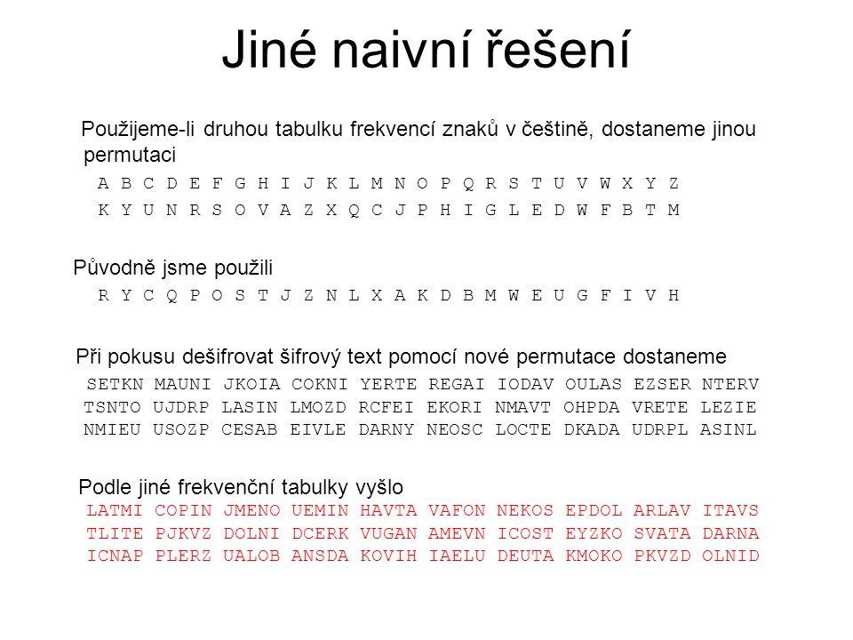 Jiné naivní řešení Použijeme-li druhou tabulku frekvencí znaků v češtině, dostaneme jinou permutaci A B C D E F G H I J K L M N O P Q R S T U V W X Y
