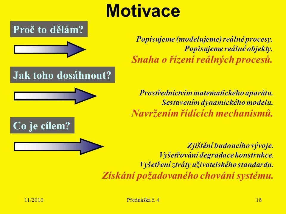 11/2010Přednáška č. 418 Motivace Proč to dělám? Popisujeme (modelujeme) reálné procesy. Popisujeme reálné objekty. Snaha o řízení reálných procesů. Ja