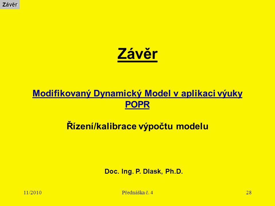11/2010Přednáška č. 428 ZávěrZávěr Modifikovaný Dynamický Model v aplikaci výuky POPR Řízení/kalibrace výpočtu modelu Doc. Ing. P. Dlask, Ph.D.