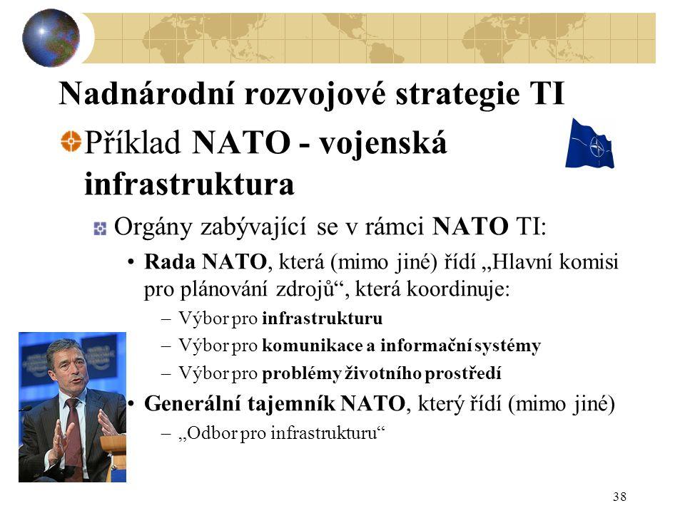 """38 Nadnárodní rozvojové strategie TI Příklad NATO - vojenská infrastruktura Orgány zabývající se v rámci NATO TI: Rada NATO, která (mimo jiné) řídí """"Hlavní komisi pro plánování zdrojů , která koordinuje: –Výbor pro infrastrukturu –Výbor pro komunikace a informační systémy –Výbor pro problémy životního prostředí Generální tajemník NATO, který řídí (mimo jiné) –""""Odbor pro infrastrukturu"""