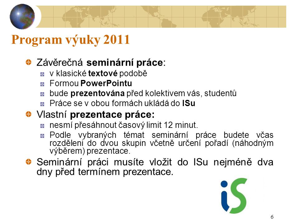 6 Program výuky 2011 Závěrečná seminární práce: v klasické textové podobě Formou PowerPointu bude prezentována před kolektivem vás, studentů Práce se