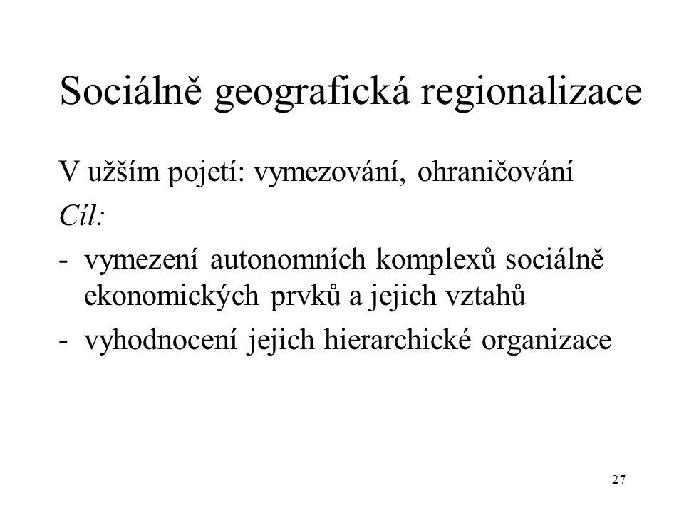 27 Sociálně geografická regionalizace V užším pojetí: vymezování, ohraničování Cíl: -vymezení autonomních komplexů sociálně ekonomických prvků a jejic