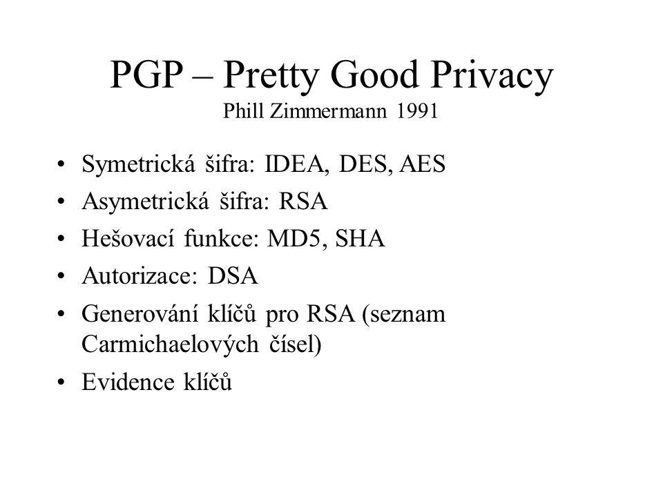 PGP – Pretty Good Privacy Phill Zimmermann 1991 Symetrická šifra: IDEA, DES, AES Asymetrická šifra: RSA Hešovací funkce: MD5, SHA Autorizace: DSA Generování klíčů pro RSA (seznam Carmichaelových čísel) Evidence klíčů