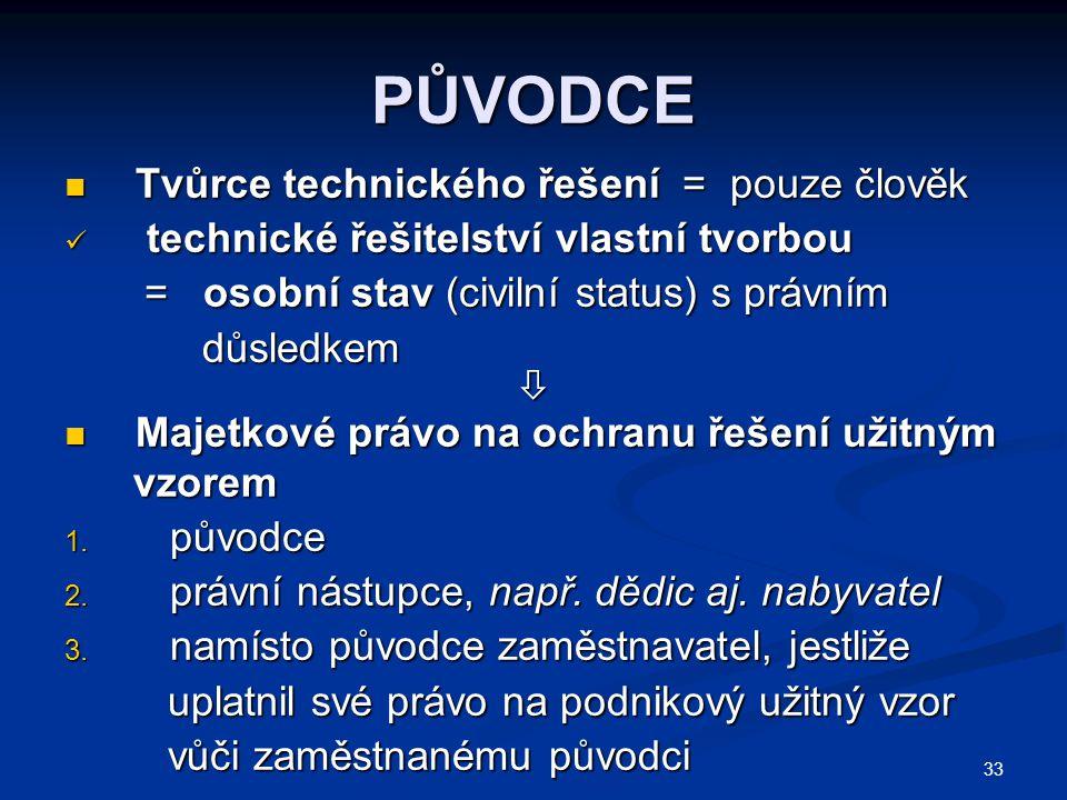 33 PŮVODCE Tvůrce technického řešení = pouze člověk Tvůrce technického řešení = pouze člověk technické řešitelství vlastní tvorbou technické řešitelst