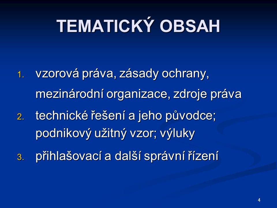 4 TEMATICKÝ OBSAH 1. vzorová práva, zásady ochrany, mezinárodní organizace, zdroje práva 2. technické řešení a jeho původce; podnikový užitný vzor; vý